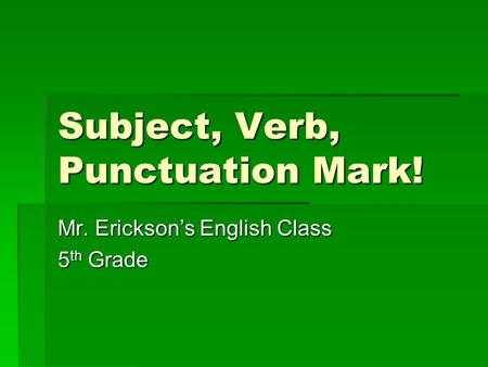 Subject, Verb, Punctuation Mark! Mr. Erickson's English Class 5 th Grade.