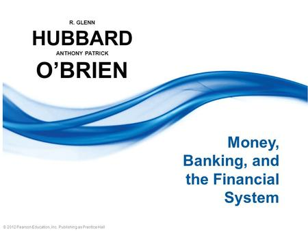 © 2012 Pearson Education, Inc. Publishing as Prentice Hall R. GLENN HUBBARD ANTHONY PATRICK O'BRIEN Money, Banking, and the Financial System.