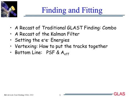 Bill Atwood, Core Meeting, 9-Oct. 2002 GLAS T 1 Finding and Fitting A Recast of Traditional GLAST Finding: Combo A Recast of the Kalman Filter Setting.