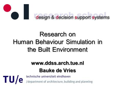 Research on Human Behaviour Simulation in the Built Environment www.ddss.arch.tue.nl Bauke de Vries www.ddss.arch.tue.nl Bauke de Vries.
