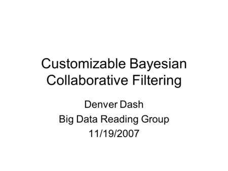 Customizable Bayesian Collaborative Filtering Denver Dash Big Data Reading Group 11/19/2007.