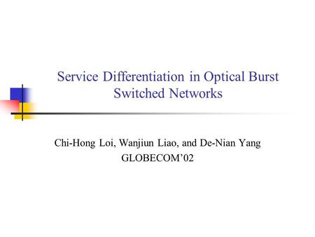 Service Differentiation in Optical Burst Switched Networks Chi-Hong Loi, Wanjiun Liao, and De-Nian Yang GLOBECOM'02.