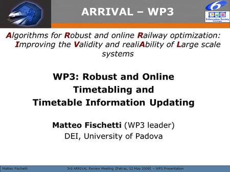 3rd ARRIVAL Review Meeting [Patras, 12 May 2009] – WP3 Presentation ARRIVAL – WP3 Algorithms for Robust and online Railway optimization: Improving the.