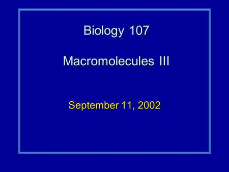 Biology 107 Macromolecules III September 11, 2002.