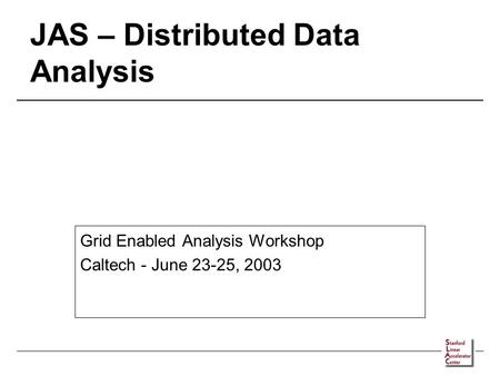 JAS – Distributed Data Analysis Grid Enabled Analysis Workshop Caltech - June 23-25, 2003.