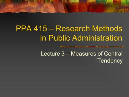 PPA 415 – Research Methods in Public Administration Lecture 3 – Measures of Central Tendency.