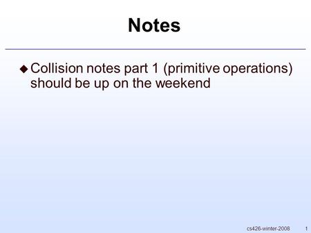 1cs426-winter-2008 Notes  Collision notes part 1 (primitive operations) should be up on the weekend.