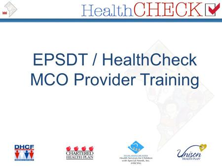 EPSDT / HealthCheck MCO Provider Training. Complete the extended training and resources available at www.dchealthcheck.net www.dchealthcheck.net Your.