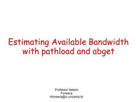 Estimating Available Bandwidth with pathload and abget Professor Nelson Fonseca