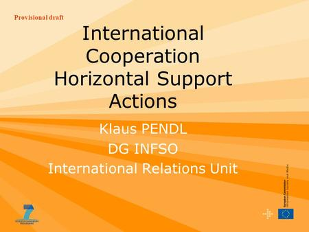 Provisional draft International Cooperation Horizontal Support Actions Klaus PENDL DG INFSO International Relations Unit.