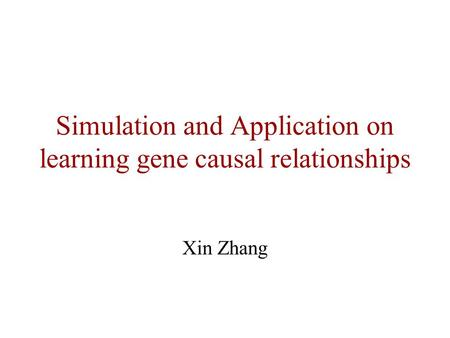 Simulation and Application on learning gene causal relationships Xin Zhang.
