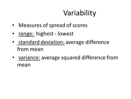 Variability Measures of spread of scores range: highest - lowest standard deviation: average difference from mean variance: average squared difference.