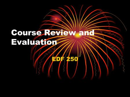 Course Review and Evaluation EDF 250. Course Review and Evaluation Course Review Chapter Study for Final Evaluation.