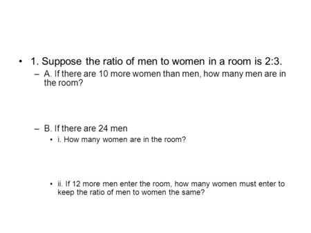 1. Suppose the ratio of men to women in a room is 2:3.