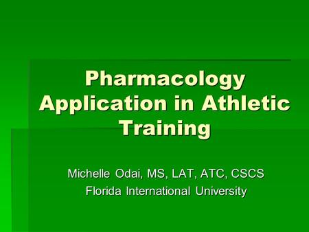 Pharmacology Application in Athletic Training Michelle Odai, MS, LAT, ATC, CSCS Florida International University.