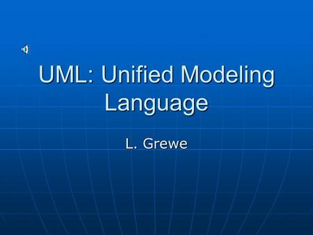 UML: Unified Modeling Language L. Grewe History Graphic modeling language for describing object-oriented software Graphic modeling language for describing.