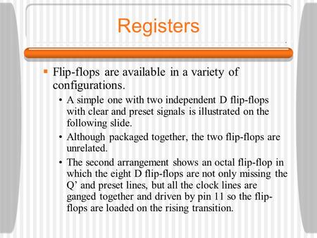 Registers  Flip-flops are available in a variety of configurations. A simple one with two independent D flip-flops with clear and preset signals is illustrated.