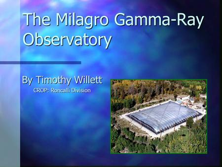 The Milagro Gamma-Ray Observatory By Timothy Willett CROP: Roncalli Division.