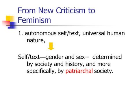 From New Criticism to Feminism 1. autonomous self/text, universal human nature, Self/text — gender and sex-- determined by society and history, and more.