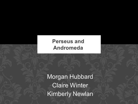 Morgan Hubbard Claire Winter Kimberly Newlan Perseus and Andromeda.
