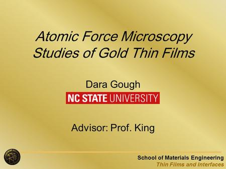 School of Materials Engineering Thin Films and Interfaces Atomic Force Microscopy Studies of Gold Thin Films Dara Gough Advisor: Prof. King.