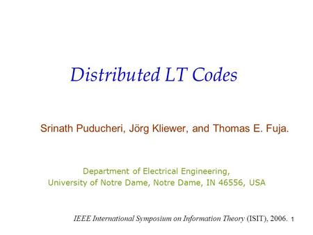 1 Distributed LT Codes Srinath Puducheri, Jörg Kliewer, and Thomas E. Fuja. Department of Electrical Engineering, University of Notre Dame, Notre Dame,