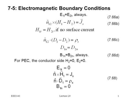 EEE340Lecture 291 7-5: Electromagnetic Boundary Conditions E 1t =E 2t, always. B 1n =B 2n, always. For PEC, the conductor side H 2 =0, E 2 =0. (7.66b)