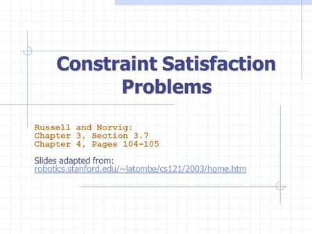 Constraint Satisfaction Problems Russell and Norvig: Chapter 3, Section 3.7 Chapter 4, Pages 104-105 Slides adapted from: robotics.stanford.edu/~latombe/cs121/2003/home.htm.