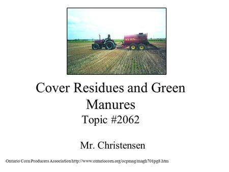 Cover Residues and Green Manures Topic #2062 Mr. Christensen Ontario Corn Producers Association