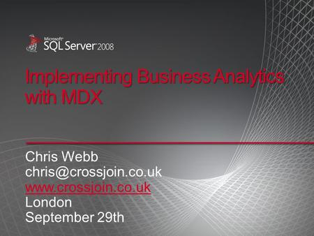 Implementing Business Analytics with MDX Chris Webb  London September 29th.