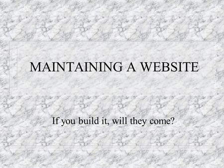MAINTAINING A WEBSITE If you build it, will they come?
