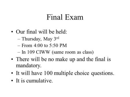 Final Exam Our final will be held: –Thursday, May 3 rd –From 4:00 to 5:50 PM –In 109 CIWW (same room as class) There will be no make up and the final is.