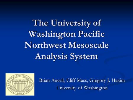 The University of Washington Pacific Northwest Mesoscale Analysis System Brian Ancell, Cliff Mass, Gregory J. Hakim University of Washington.