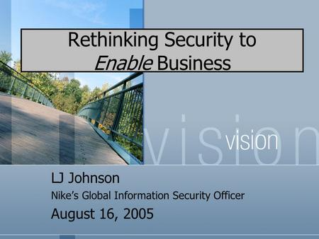 Rethinking Security to Enable Business LJ Johnson Nike's Global Information Security Officer August 16, 2005.
