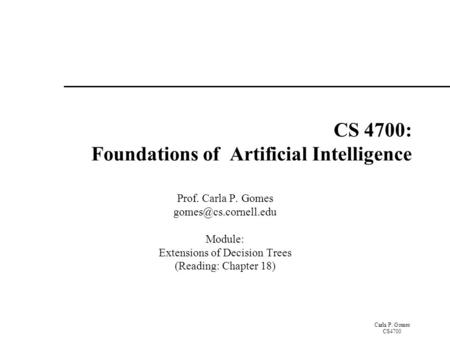 Carla P. Gomes CS4700 CS 4700: Foundations of Artificial Intelligence Prof. Carla P. Gomes Module: Extensions of Decision Trees (Reading: