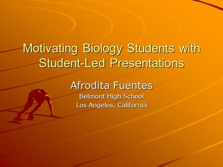 Motivating Biology Students with Student-Led Presentations Afrodita Fuentes Belmont High School Los Angeles, California.
