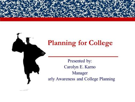 Planning for College Presented by: Carolyn E. Karno Manager Early Awareness and College Planning.