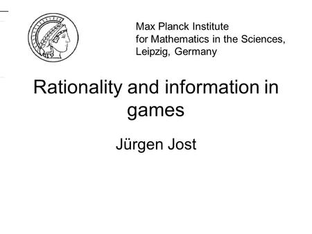 Rationality and information in games Jürgen Jost TexPoint fonts used in EMF. Read the TexPoint manual before you delete this box.: AAA A A A AAA Max Planck.