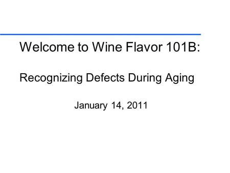 Welcome to Wine Flavor 101B: Recognizing Defects During Aging January 14, 2011.