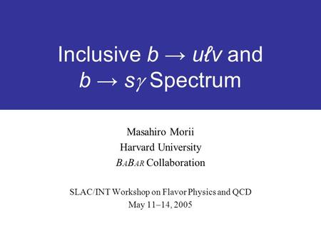 Inclusive b → uℓv and b → s  Spectrum Masahiro Morii Harvard University B A B AR Collaboration SLAC/INT Workshop on Flavor Physics and QCD May 11–14,