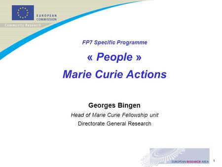 1 FP7 Specific Programme « People » Marie Curie Actions Georges Bingen Head of Marie Curie Fellowship unit Directorate General Research.