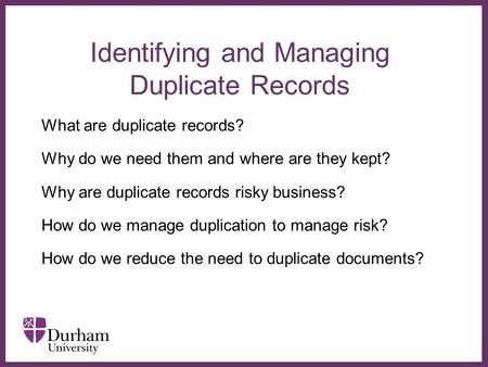 ∂ Identifying and Managing Duplicate Records What are duplicate records? Why do we need them and where are they kept? Why are duplicate records risky business?