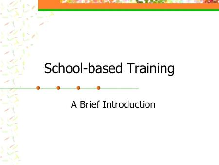 School-based Training A Brief Introduction. School-based Training Part I School Attachment Begins Monday 13th October 2003 Arrive at the pre-arranged.
