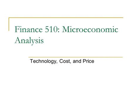 Technology, Cost, and Price Finance 510: Microeconomic Analysis.