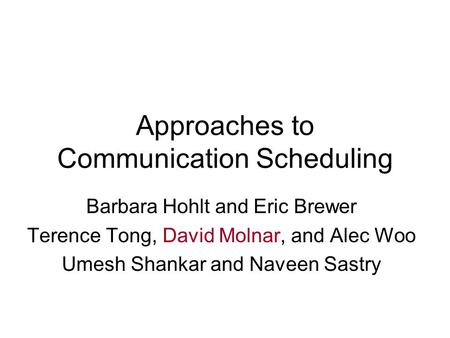Approaches to Communication Scheduling Barbara Hohlt and Eric Brewer Terence Tong, David Molnar, and Alec Woo Umesh Shankar and Naveen Sastry.