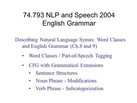 74.793 NLP and Speech 2004 English Grammar Describing Natural Language Syntax: Word Classes and English Grammar (Ch.8 and 9) Word Classes / Part-of-Speech.