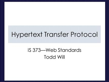 Hypertext Transfer Protocol IS 373—Web Standards Todd Will.