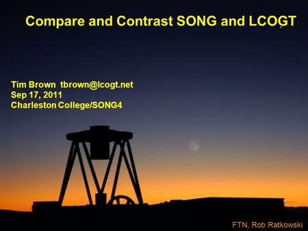 Compare and Contrast SONG and LCOGT Tim Brown Sep 17, 2011 Charleston College/SONG4 FTN, Rob Ratkowski.