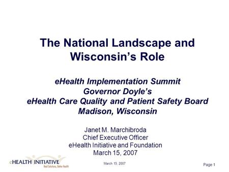 March 15, 2007 Page 1 The National Landscape and Wisconsin's Role eHealth Implementation Summit Governor Doyle's eHealth Care Quality and Patient Safety.