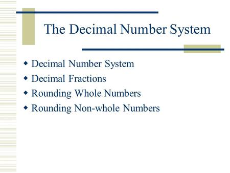 The Decimal Number System  Decimal Number System  Decimal Fractions  Rounding Whole Numbers  Rounding Non ‑ whole Numbers.